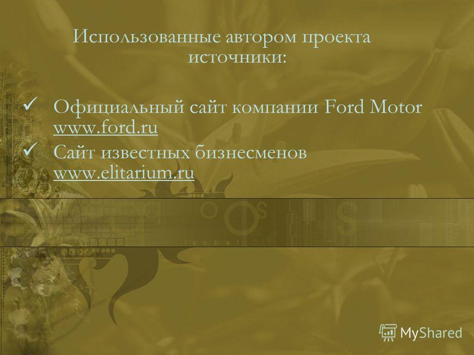 Использованные автором проекта источники: Официальный сайт компании Ford Motor www.ford.ru Сайт известных бизнесменов www.elitarium.ru