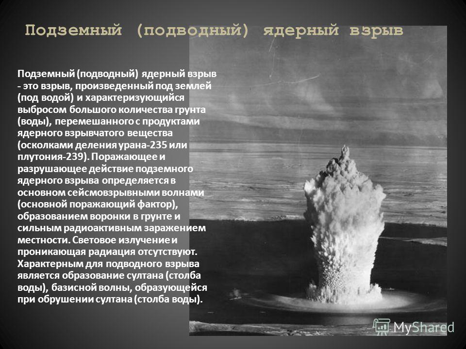 Подземный (подводный) ядерный взрыв - это взрыв, произведенный под землей (под водой) и характеризующийся выбросом большого количества грунта (воды), перемешанного с продуктами ядерного взрывчатого вещества (осколками деления урана-235 или плутония-2