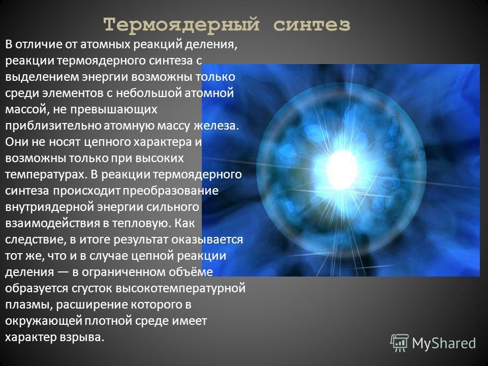 Термоядерный синтез В отличие от атомных реакций деления, реакции термоядерного синтеза с выделением энергии возможны только среди элементов с небольшой атомной массой, не превышающих приблизительно атомную массу железа. Они не носят цепного характер