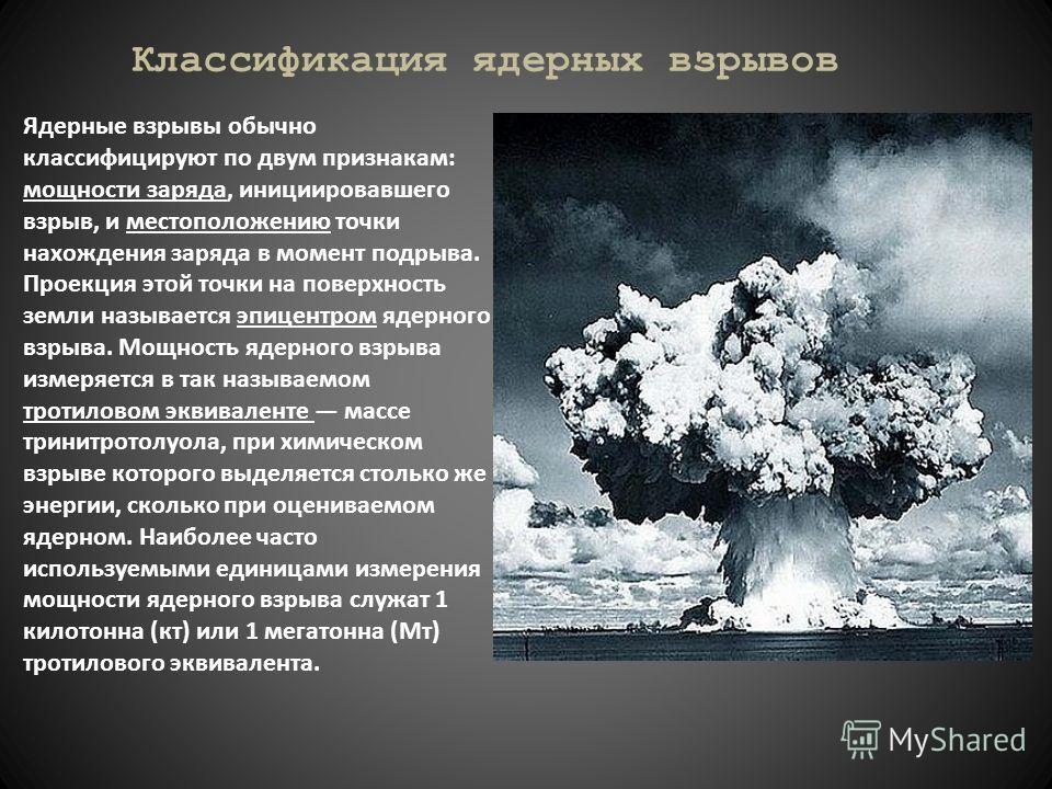 Ядерные взрывы обычно классифицируют по двум признакам: мощности заряда, инициировавшего взрыв, и местоположению точки нахождения заряда в момент подрыва. Проекция этой точки на поверхность земли называется эпицентром ядерного взрыва. Мощность ядерно