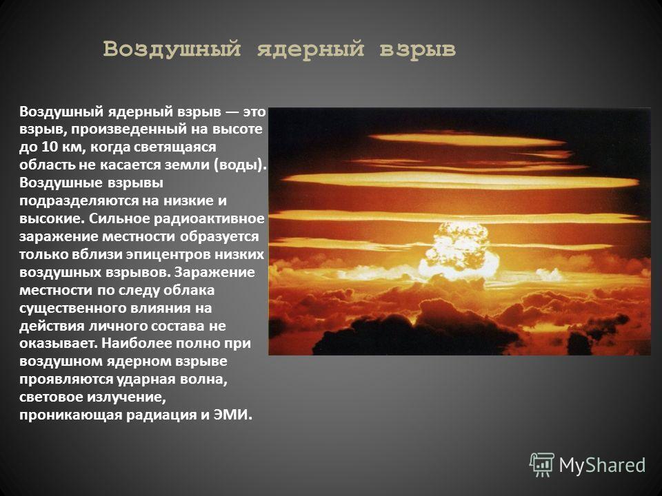 Воздушный ядерный взрыв Воздушный ядерный взрыв это взрыв, произведенный на высоте до 10 км, когда светящаяся область не касается земли (воды). Воздушные взрывы подразделяются на низкие и высокие. Сильное радиоактивное заражение местности образуется