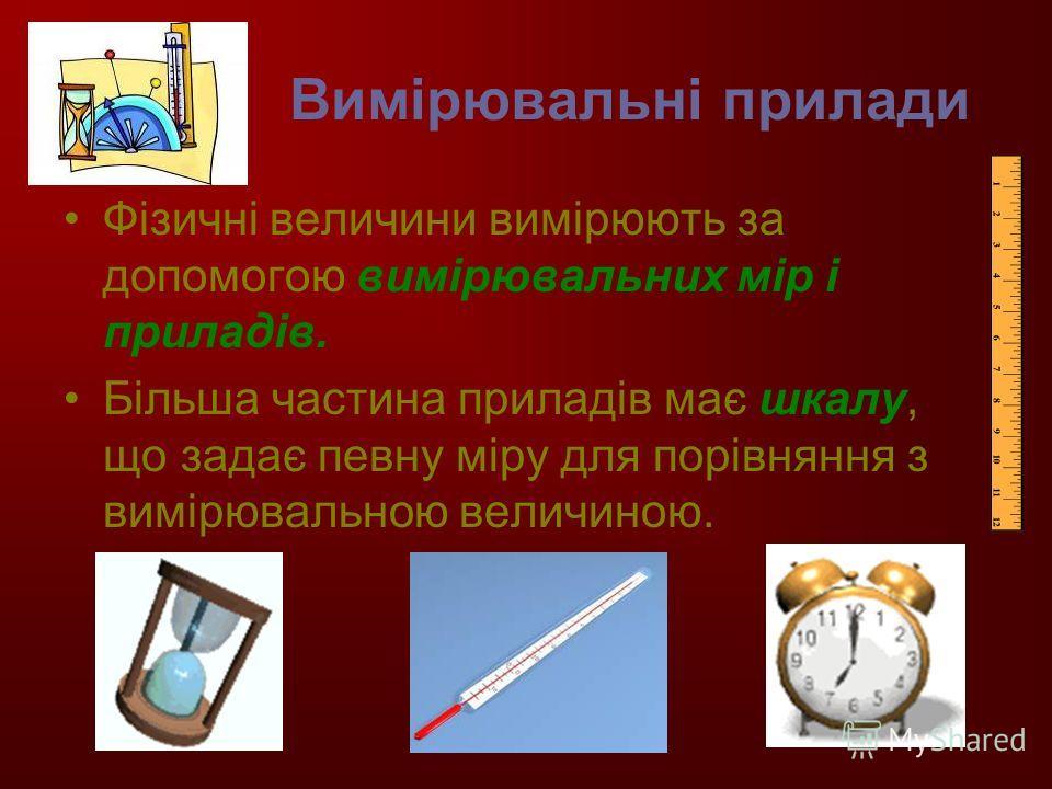 Вимірювальні прилади Фізичні величини вимірюють за допомогою вимірювальних мір і приладів. Більша частина приладів має шкалу, що задає певну міру для порівняння з вимірювальною величиною.
