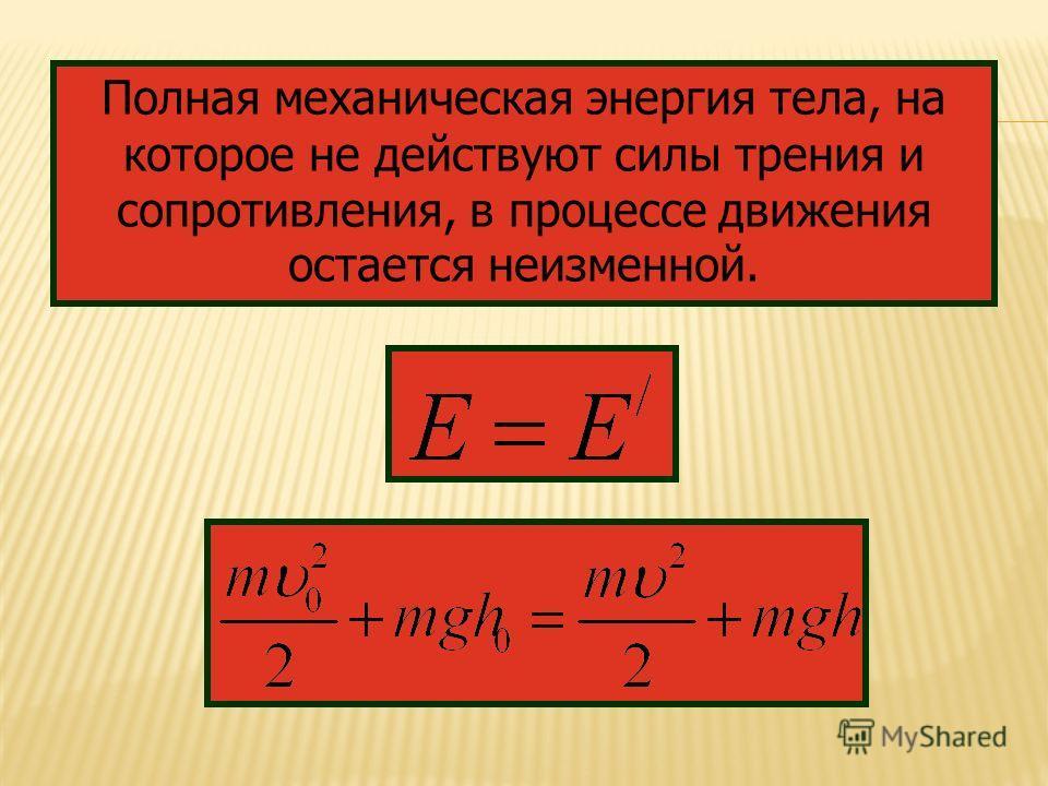 Полная механическая энергия тела, на которое не действуют силы трения и сопротивления, в процессе движения остается неизменной.