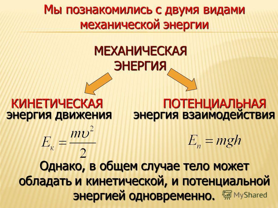 МЕХАНИЧЕСКАЯ ЭНЕРГИЯ КИНЕТИЧЕСКАЯПОТЕНЦИАЛЬНАЯ энергия движения энергия взаимодействия Мы познакомились с двумя видами механической энергии Однако, в общем случае тело может обладать и кинетической, и потенциальной энергией одновременно.