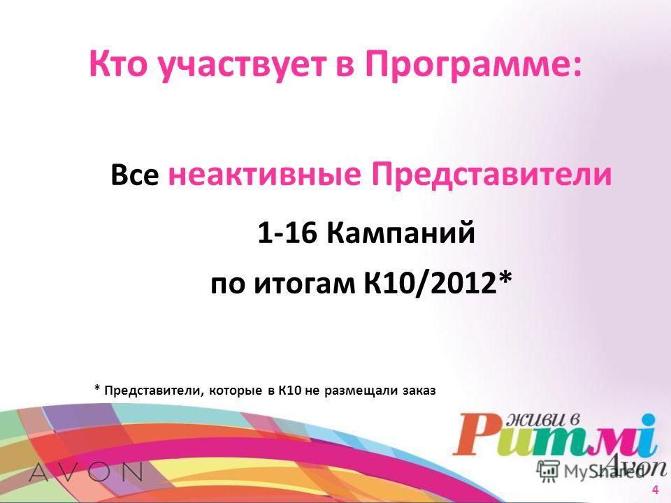 Кто участвует в Программе: Все неактивные Представители 1-16 Кампаний по итогам К10/2012* * Представители, которые в К10 не размещали заказ 4