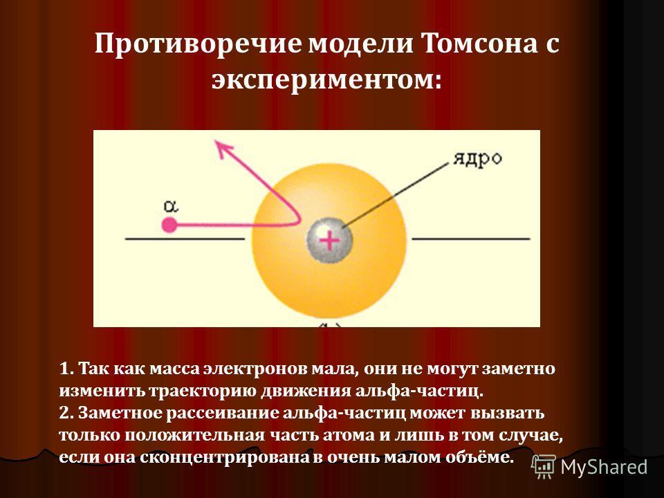 1. Так как масса электронов мала, они не могут заметно изменить траекторию движения альфа-частиц. 2. Заметное рассеивание альфа-частиц может вызвать только положительная часть атома и лишь в том случае, если она сконцентрирована в очень малом объёме.