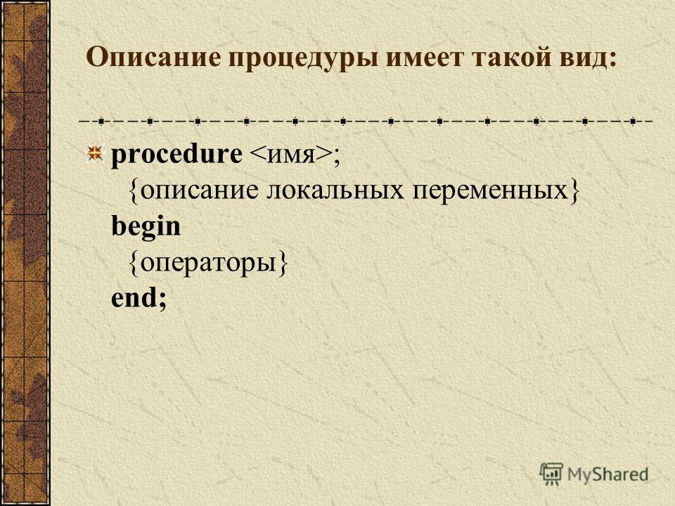 Процедура это подпрограмма, которая имеет любое количество входных и выходных данных. Процедура может быть описана без параметров и с параметрами. Параметры в заголовке процедуры используются для обмена информацией между процедурой и вызывающей прогр