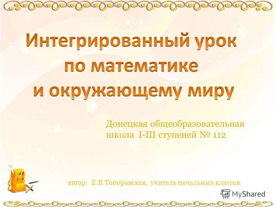 Донецкая общеобразовательная школа І-ІІІ ступеней 112 автор: Е.В.Топоровская, учитель начальных классов