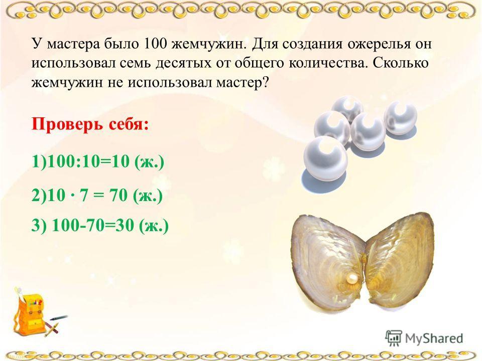 У мастера было 100 жемчужин. Для создания ожерелья он использовал семь десятых от общего количества. Сколько жемчужин не использовал мастер? Проверь себя: 1)100:10=10 (ж.) 2)10 7 = 70 (ж.) 3) 100-70=30 (ж.)