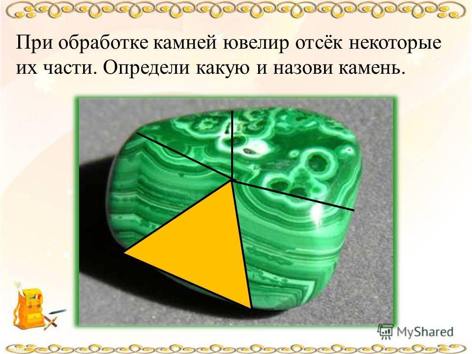 При обработке камней ювелир отсёк некоторые их части. Определи какую и назови камень.