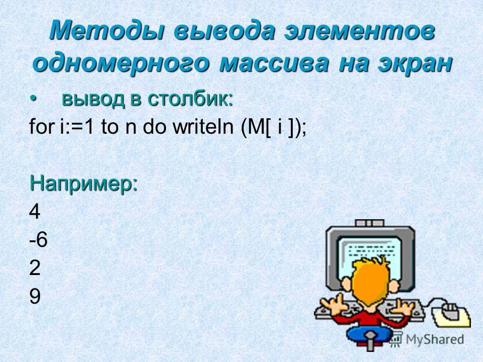 Методы вывода элементов одномерного массива на экран вывод в столбик:вывод в столбик: for i:=1 to n do writeln (M[ i ]);Например: 4 -6 2 9