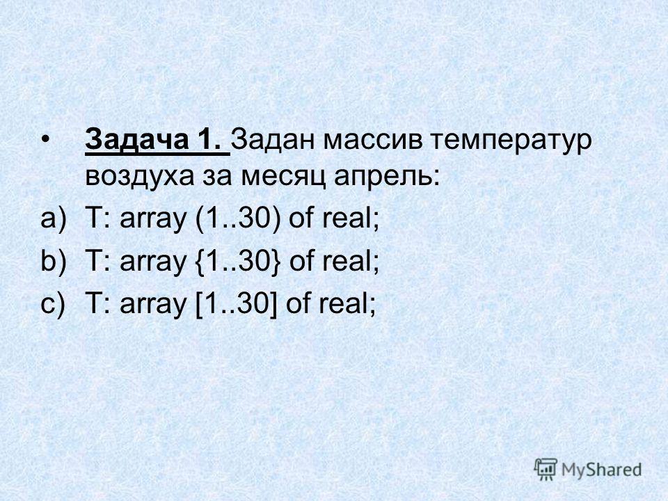 Задача 1. Задан массив температур воздуха за месяц апрель: a)T: array (1..30) of real; b)T: array {1..30} of real; c)T: array [1..30] of real;