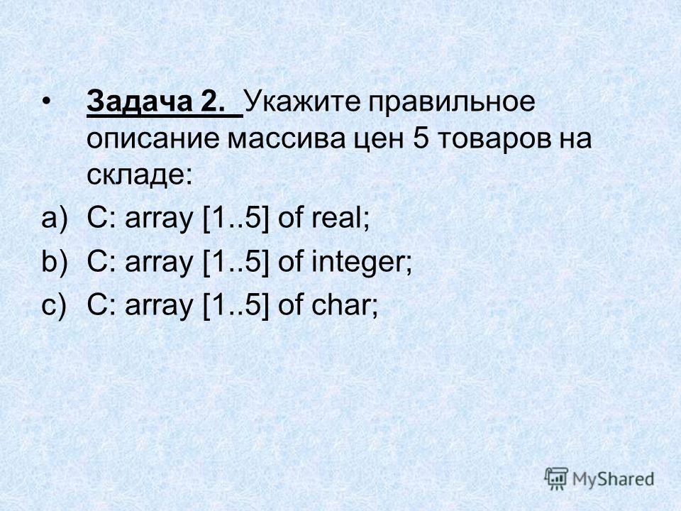 Задача 2. Укажите правильное описание массива цен 5 товаров на складе: a)С: array [1..5] of real; b)С: array [1..5] of integer; c)С: array [1..5] of char;