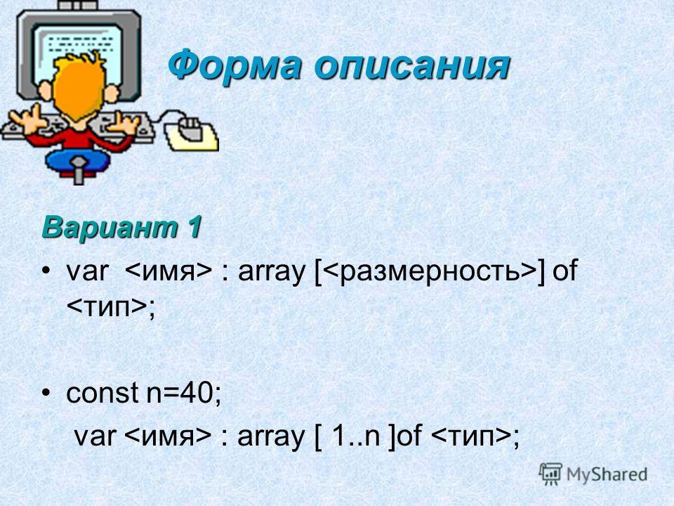 Форма описания Вариант 1 var : array [ ] of ; const n=40; var : array [ 1..n ]of ;