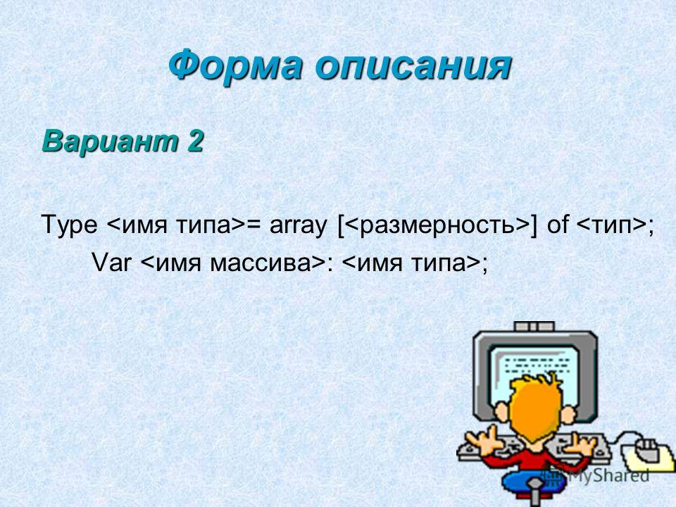 Форма описания Вариант 2 Type = array [ ] of ; Var : ;