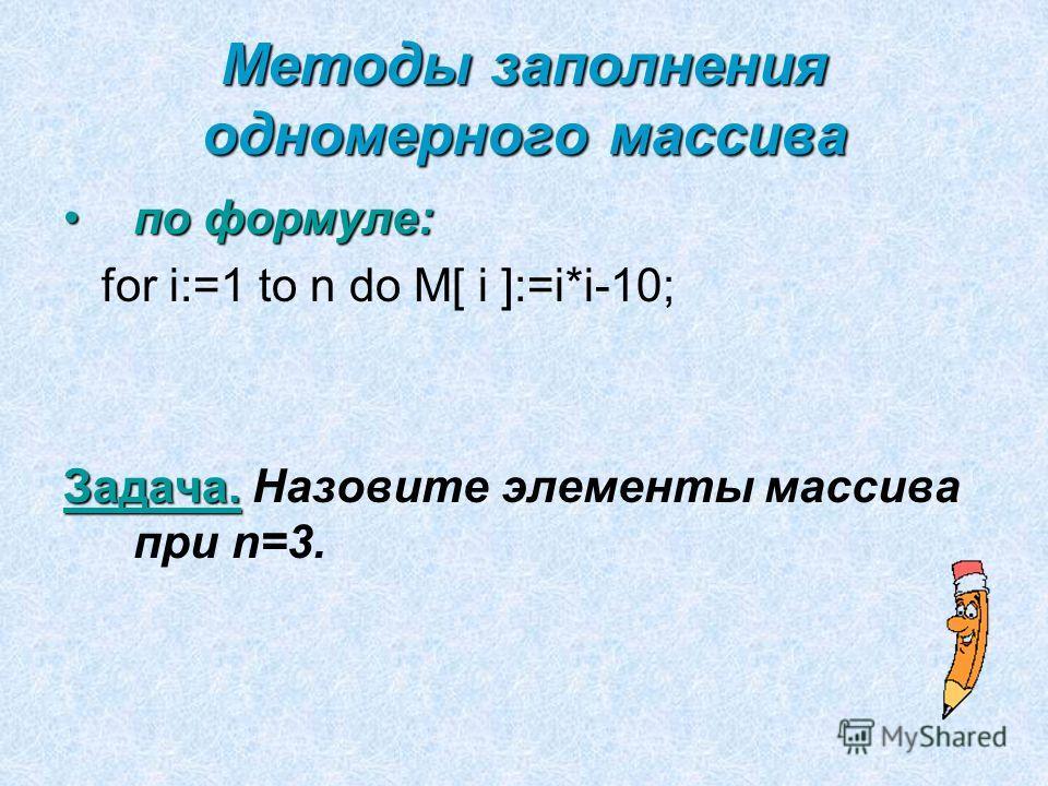 Методы заполнения одномерного массива по формуле:по формуле: for i:=1 to n do M[ i ]:=i*i-10; Задача. Задача. Назовите элементы массива при n=3.