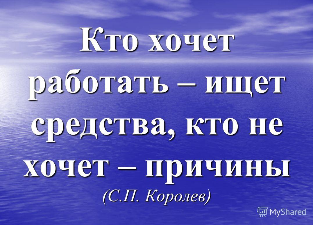 Кто хочет работать – ищет средства, кто не хочет – причины (С.П. Королев)