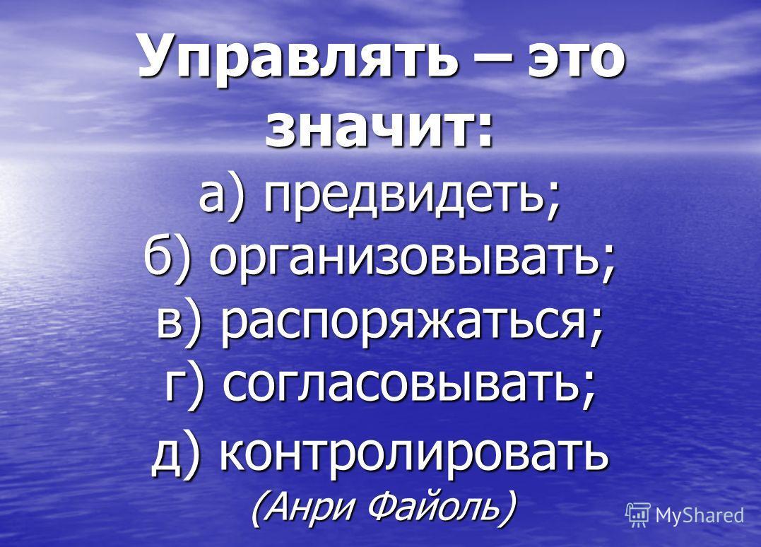 Управлять – это значит: а) предвидеть; б) организовывать; в) распоряжаться; г) согласовывать; д) контролировать (Анри Файоль)