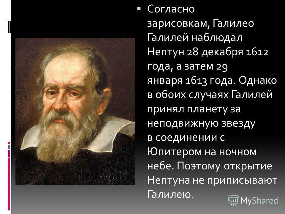 Согласно зарисовкам, Галилео Галилей наблюдал Нептун 28 декабря 1612 года, а затем 29 января 1613 года. Однако в обоих случаях Галилей принял планету за неподвижную звезду в соединении с Юпитером на ночном небе. Поэтому открытие Нептуна не приписываю