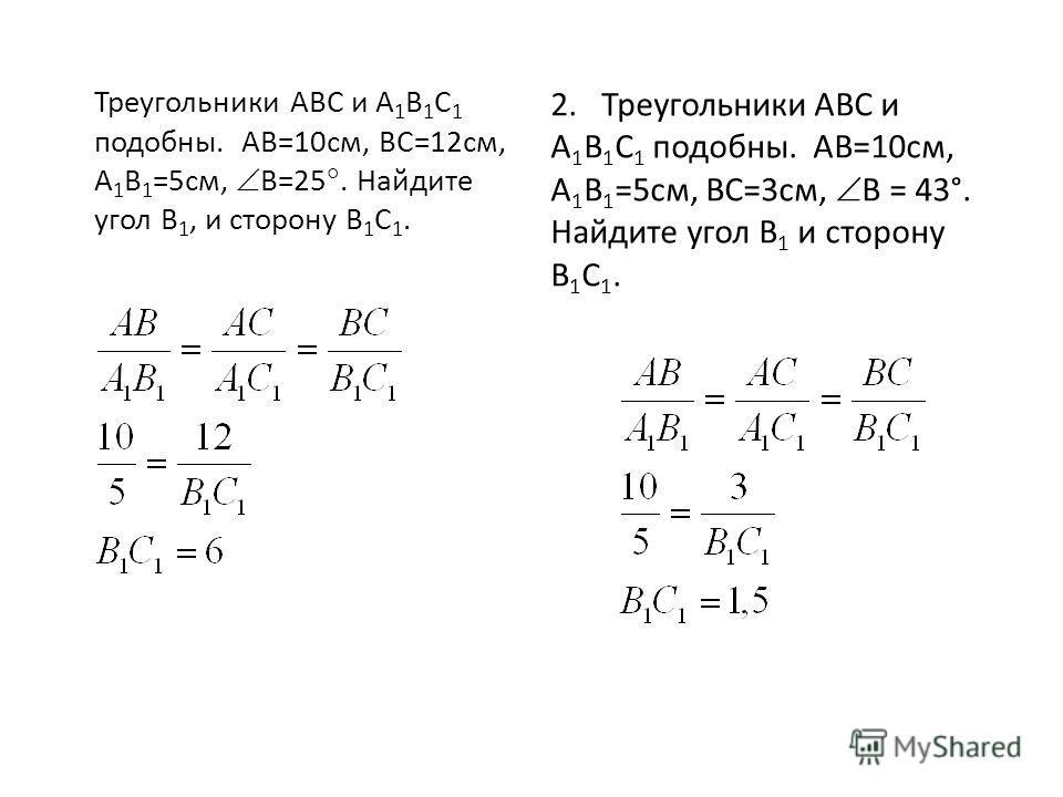 Треугольники АВС и А 1 В 1 С 1 подобны. АВ=10см, ВС=12см, А 1 В 1 =5см, В=25. Найдите угол В 1, и сторону В 1 С 1. 2. Треугольники АВС и А 1 В 1 С 1 подобны. АВ=10см, А 1 В 1 =5см, ВС=3см, В = 43°. Найдите угол В 1 и сторону В 1 С 1.
