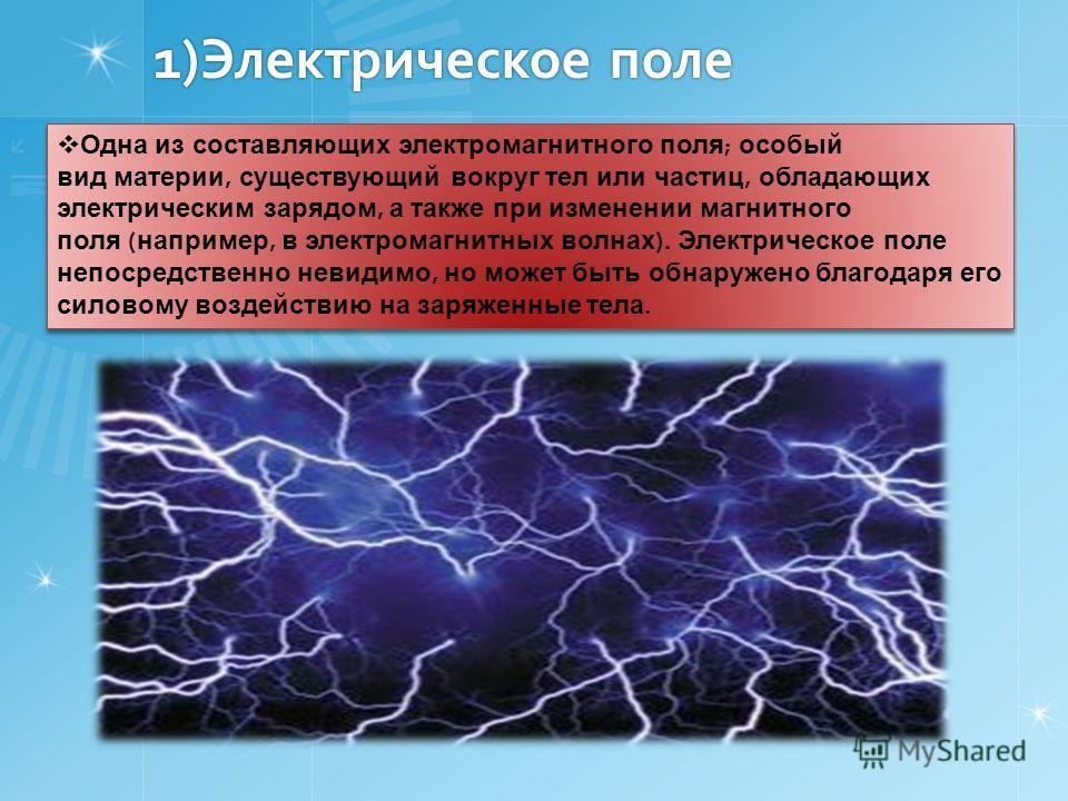 1)Электрическое поле Одна из составляющих электромагнитного поля ; особый вид материи, существующий вокруг тел или частиц, обладающих электрическим зарядом, а также при изменении магнитного поля ( например, в электромагнитных волнах ). Электрическое