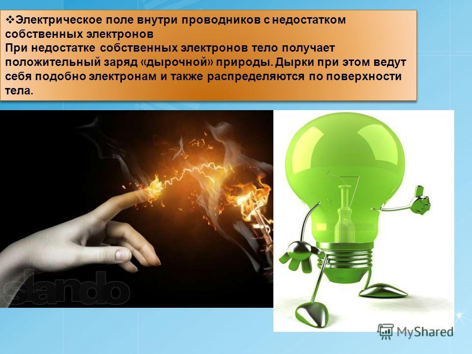 Электрическое поле внутри проводников с недостатком собственных электронов При недостатке собственных электронов тело получает положительный заряд « дырочной » природы. Дырки при этом ведут себя подобно электронам и также распределяются по поверхност