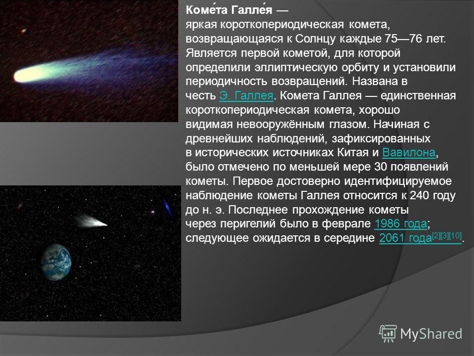 Коме́та Галле́я яркая короткопериодическая комета, возвращающаяся к Солнцу каждые 7576 лет. Является первой кометой, для которой определили эллиптическую орбиту и установили периодичность возвращений. Названа в честь Э. Галлея. Комета Галлея единстве