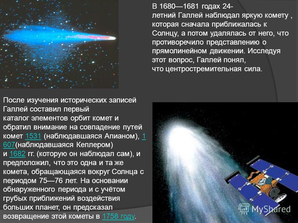 В 16801681 годах 24- летний Галлей наблюдал яркую комету, которая сначала приближалась к Солнцу, а потом удалялась от него, что противоречило представлению о прямолинейном движении. Исследуя этот вопрос, Галлей понял, что центростремительная сила. По