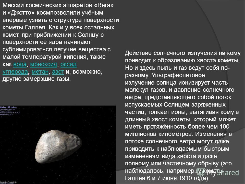 Миссии космических аппаратов «Вега» и «Джотто» космпозволили учёным впервые узнать о структуре поверхности кометы Галлея. Как и у всех остальных комет, при приближении к Солнцу с поверхности её ядра начинают сублимироваться летучие вещества с малой т