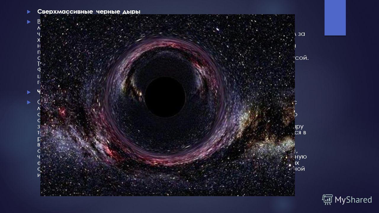 Сверхмассивные черные дыры Сверхмассивные черные дыры В центре нашего Млечного Пути и других галактик располагается невероятно массивная черная дыра в миллионы раз тяжелее Солнца. Эти сверхмассивные черные дыры (такое название они получили) были обна