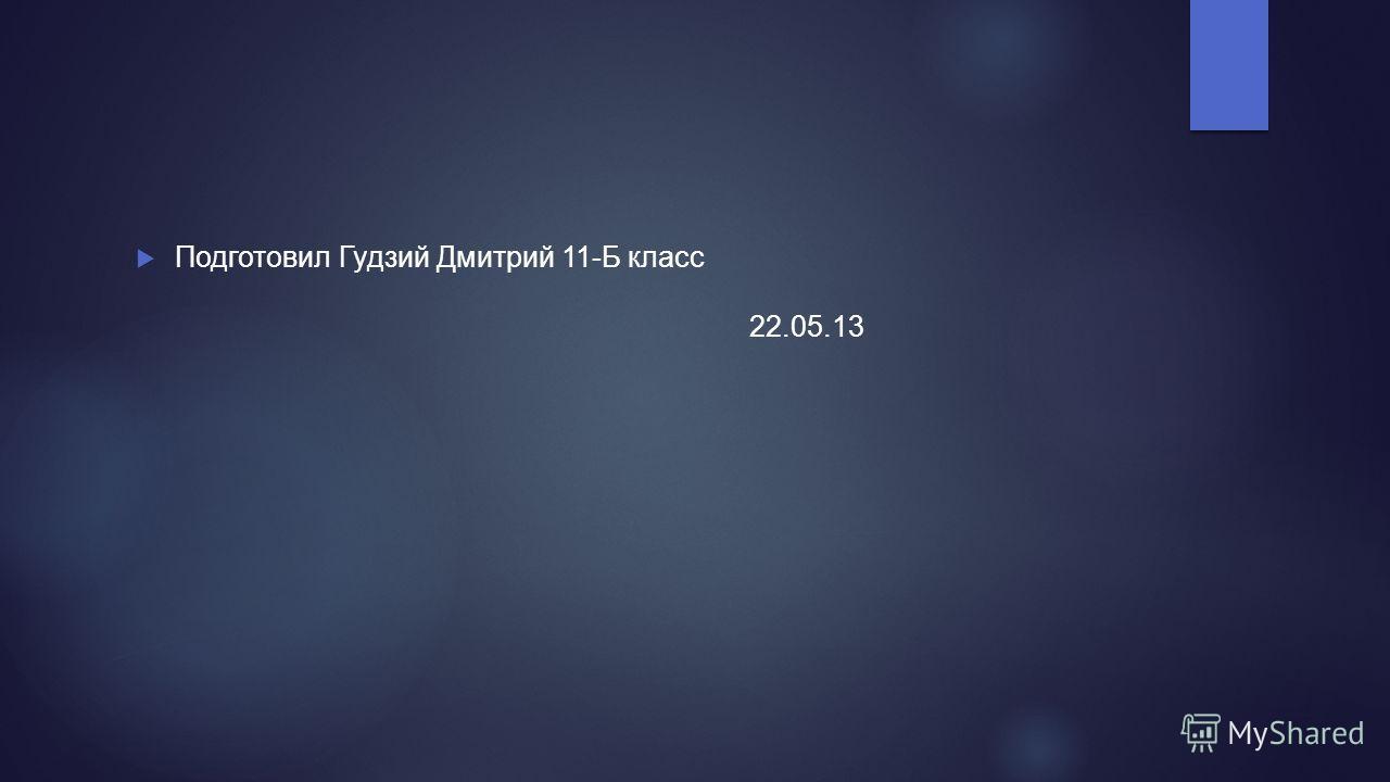 Подготовил Гудзий Дмитрий 11-Б класс 22.05.13