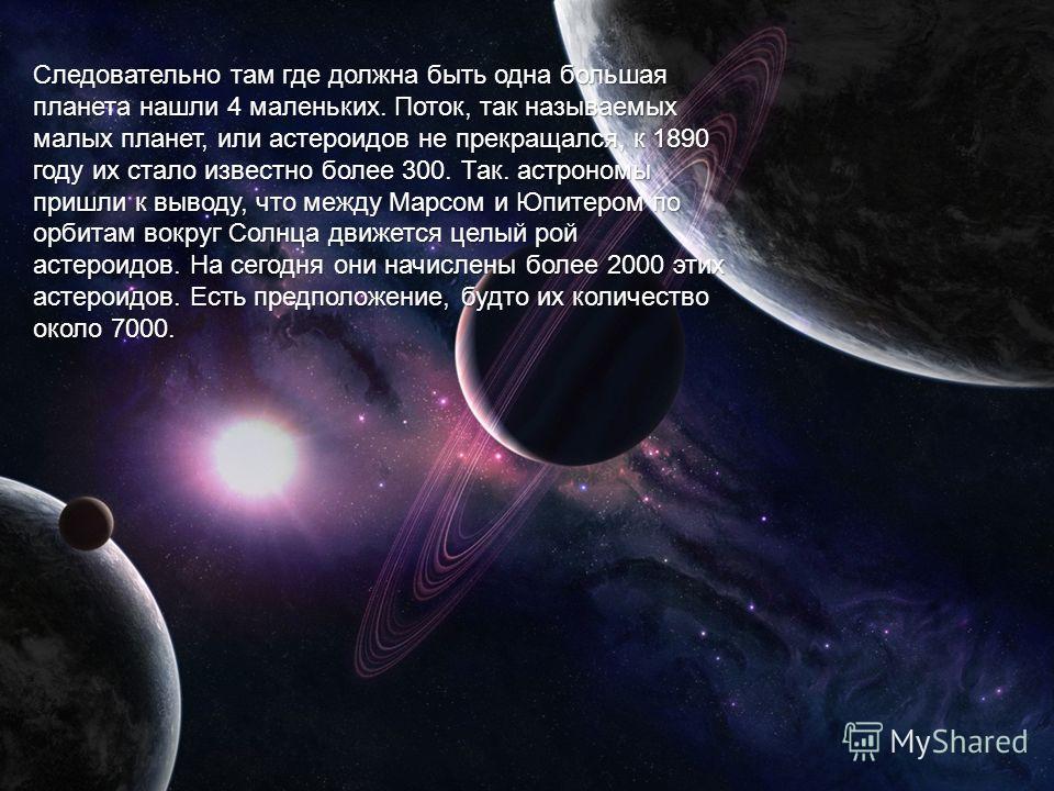 Следовательно там где должна быть одна большая планета нашли 4 маленьких. Поток, так называемых малых планет, или астероидов не прекращался, к 1890 году их стало известно более 300. Так. астрономы пришли к выводу, что между Марсом и Юпитером по орбит