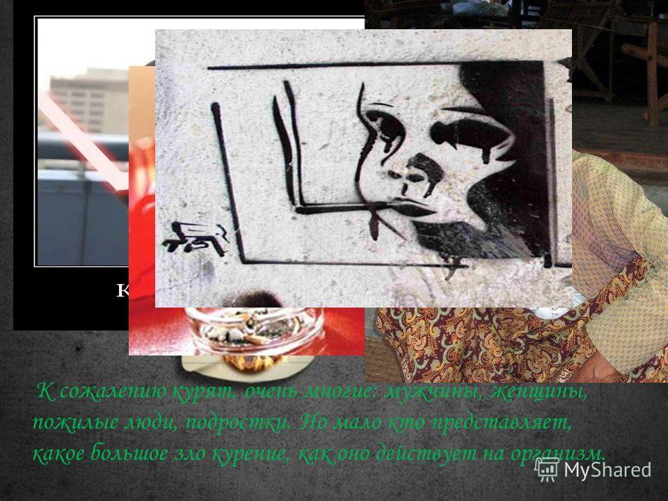 К сожалению курят, очень многие: мужчины, женщины, пожилые люди, подростки. Но мало кто представляет, какое большое зло курение, как оно действует на организм.