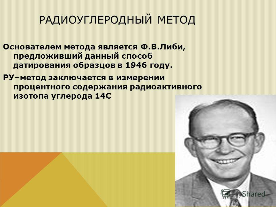 РАДИОУГЛЕРОДНЫЙ МЕТОД Основателем метода является Ф.В.Либи, предложивший данный способ датирования образцов в 1946 году. РУ–метод заключается в измерении процентного содержания радиоактивного изотопа углерода 14С