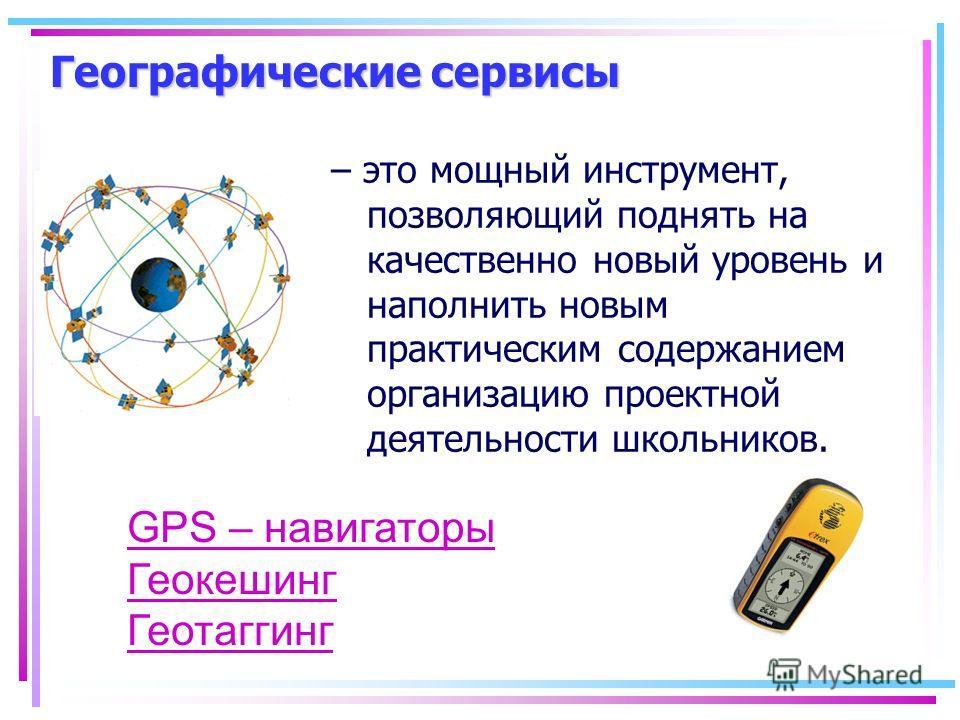 Географические сервисы – это мощный инструмент, позволяющий поднять на качественно новый уровень и наполнить новым практическим содержанием организацию проектной деятельности школьников. GPS – навигаторы Геокешинг Геотаггинг