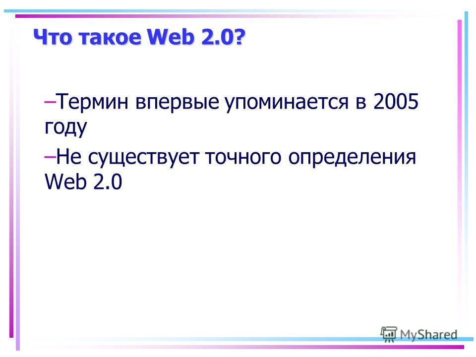Что такое Web 2.0? –Термин впервые упоминается в 2005 году –Не существует точного определения Web 2.0