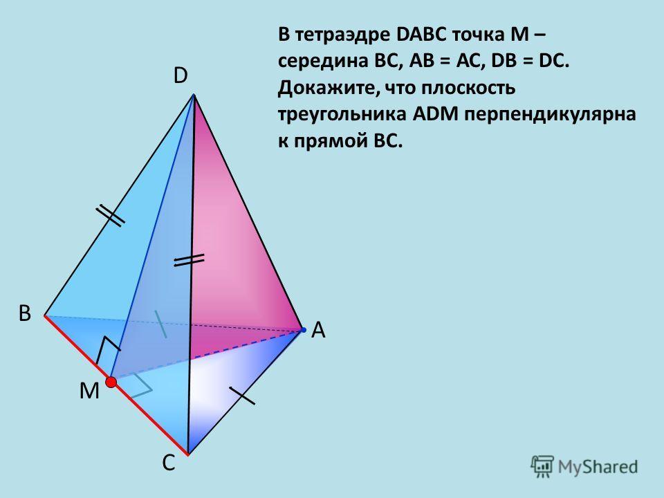 С B A D В тетраэдре DABC точка М – середина BС, АB = АС, DВ = DC. Докажите, что плоскость треугольника АDМ перпендикулярна к прямой ВС. M