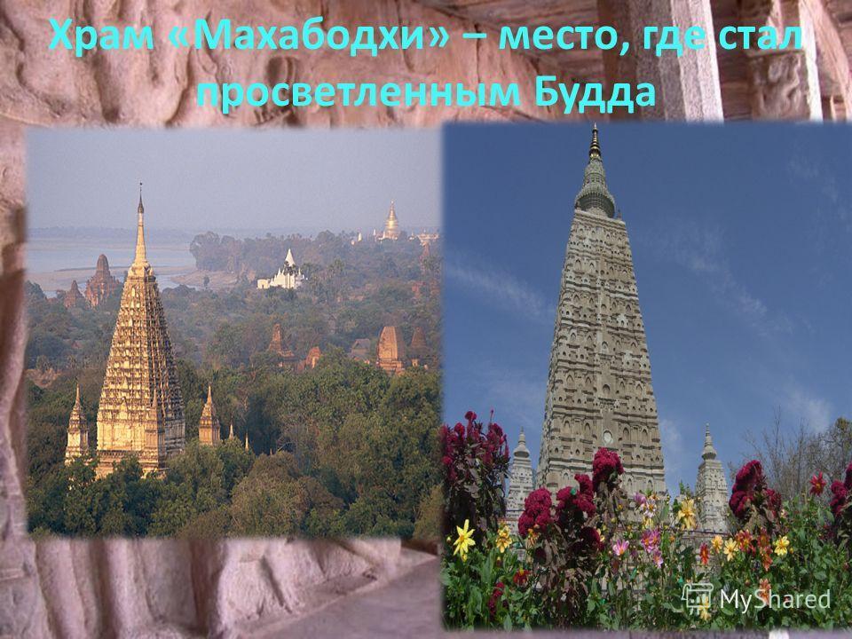 Этот храм – одна из четырех главнейших святынь буддизма в Индии, он же – один из самых древних кирпичных храмов. Возле него растет известное любому буддисту дерево Бодхи. Храм «Махабодхи» – место, где стал просветленным Будда