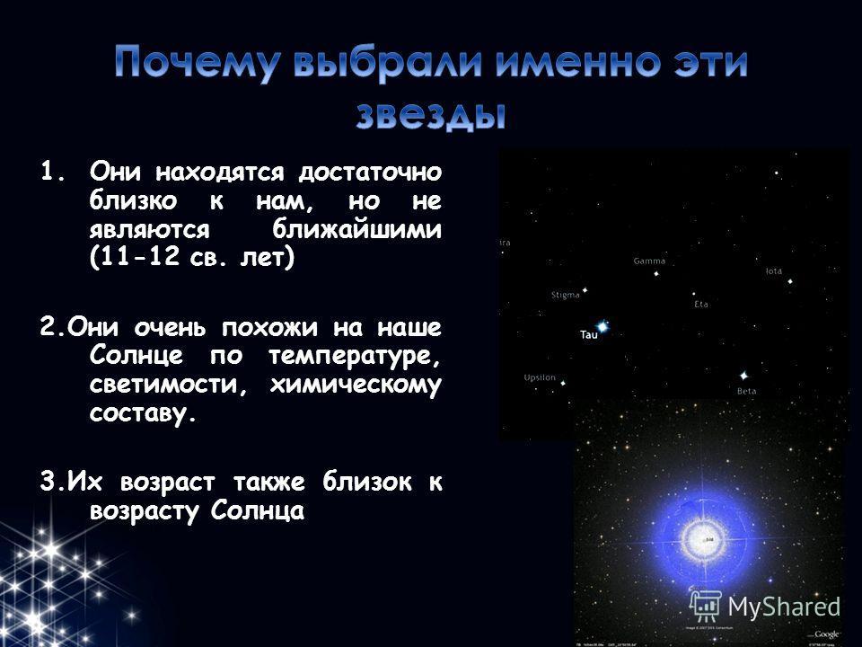 1.Они находятся достаточно близко к нам, но не являются ближайшими (11-12 св. лет) 2.Они очень похожи на наше Солнце по температуре, светимости, химическому составу. 3.Их возраст также близок к возрасту Солнца