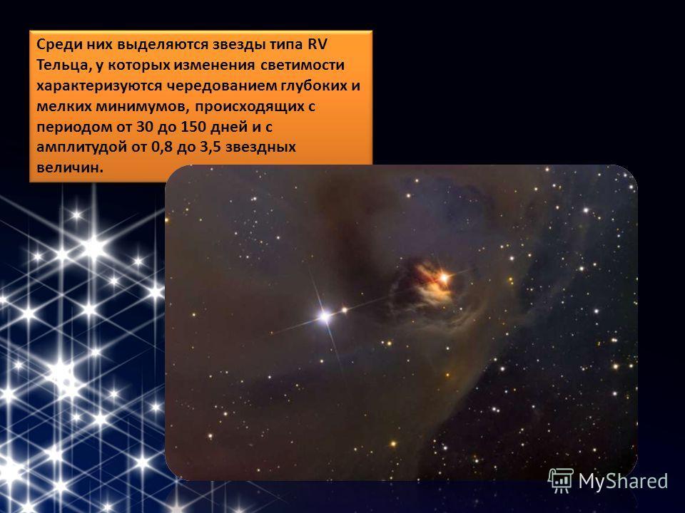 Среди них выделяются звезды типа RV Тельца, у которых изменения светимости характеризуются чередованием глубоких и мелких минимумов, происходящих с периодом от 30 до 150 дней и с амплитудой от 0,8 до 3,5 звездных величин.