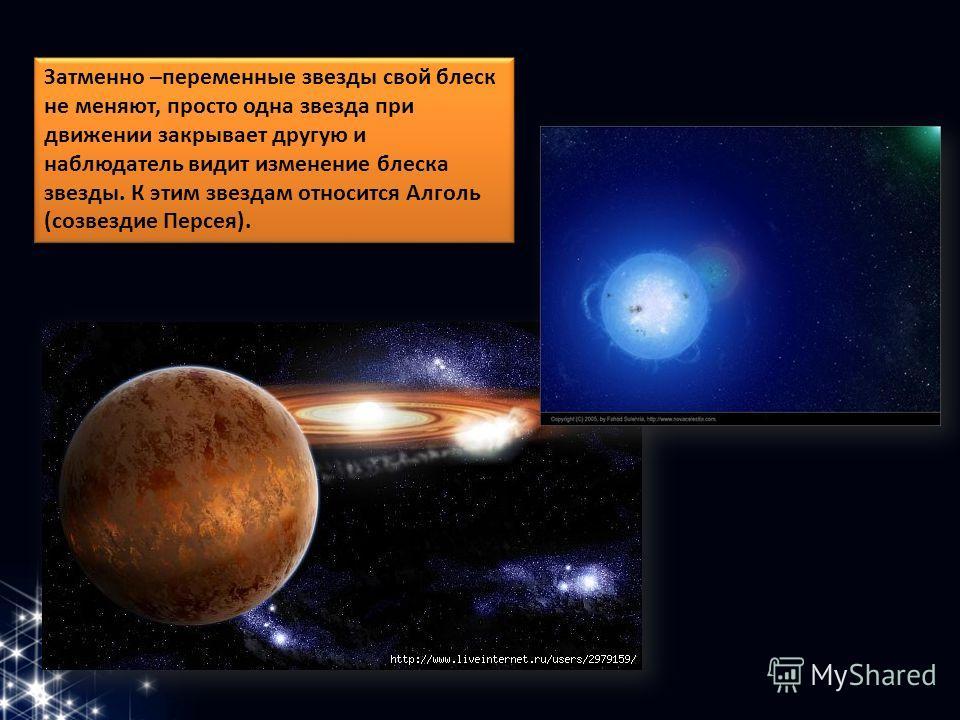Затменно –переменные звезды свой блеск не меняют, просто одна звезда при движении закрывает другую и наблюдатель видит изменение блеска звезды. К этим звездам относится Алголь (созвездие Персея).