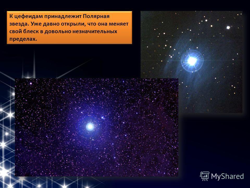 К цефеидам принадлежит Полярная звезда. Уже давно открыли, что она меняет свой блеск в довольно незначительных пределах.