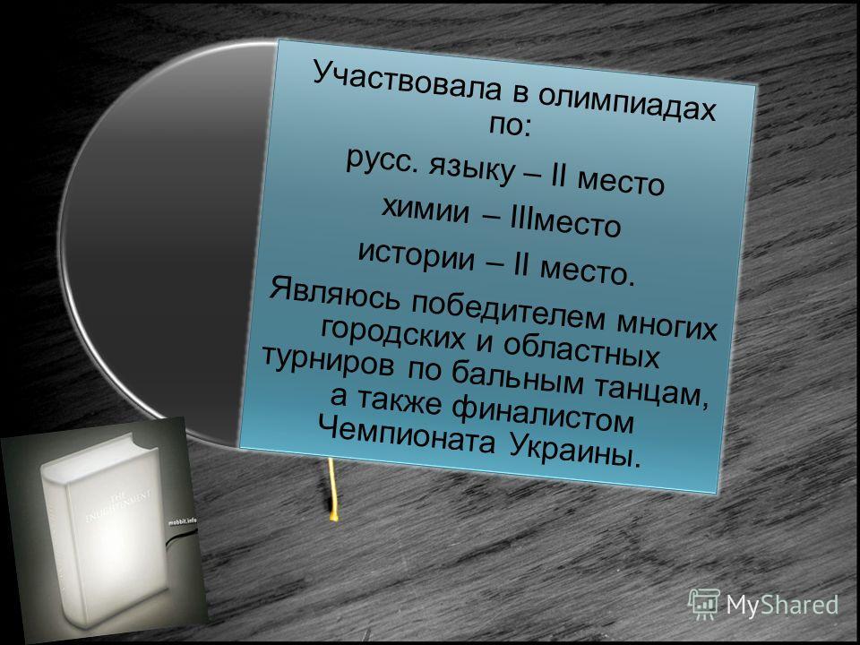 Участвовала в олимпиадах по: русс. языку – II место химии – IIIместо истории – II место. Являюсь победителем многих городских и областных турниров по бальным танцам, а также финалистом Чемпионата Украины.