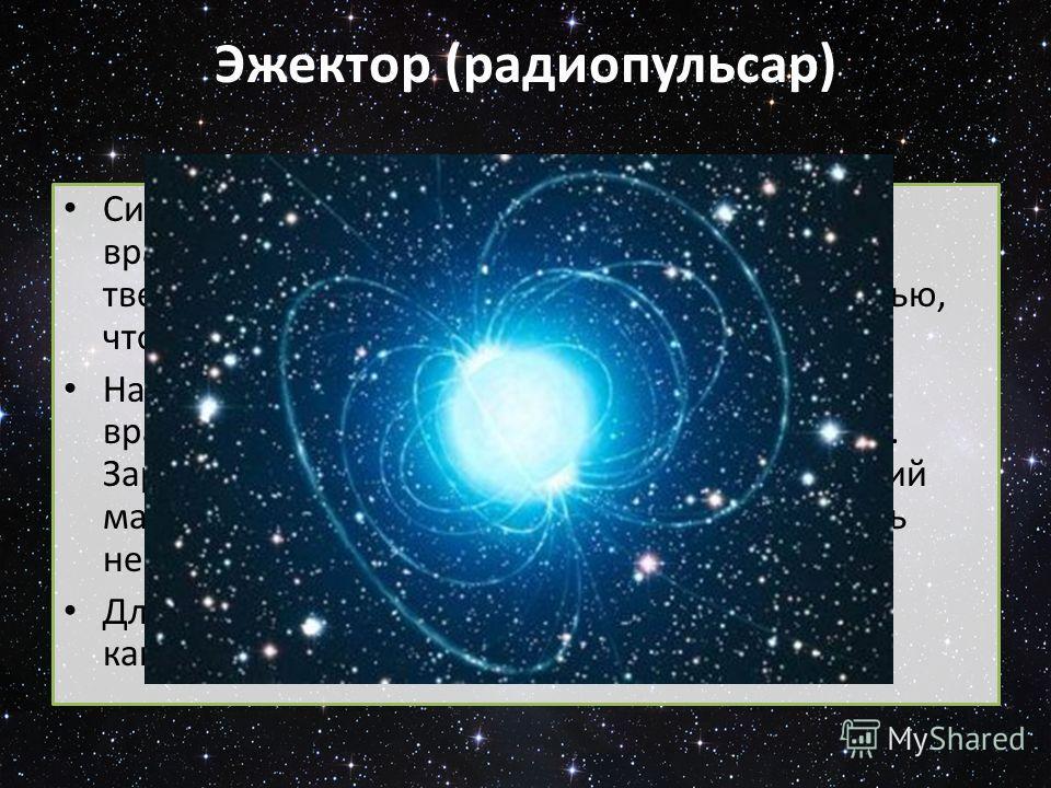 Эжектор (радиопульсар) Сильные магнитные поля и малый период вращения. Магнитное поле вращается твердотельно, то есть с той же угловой скоростью, что и сама нейтронная звезда. На определённом радиусе линейная скорость вращения поля приближается к ско