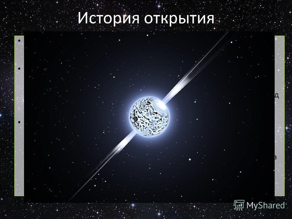 История открытия Нейтронные звёзды одни из немногих астрономических объектов, которые были теоретически предсказаны до открытия наблюдателями. В 1933 году астрономы Вальтер Бааде и Фриц Цвикки предположили, что нейтронные звёзды могут образовываться
