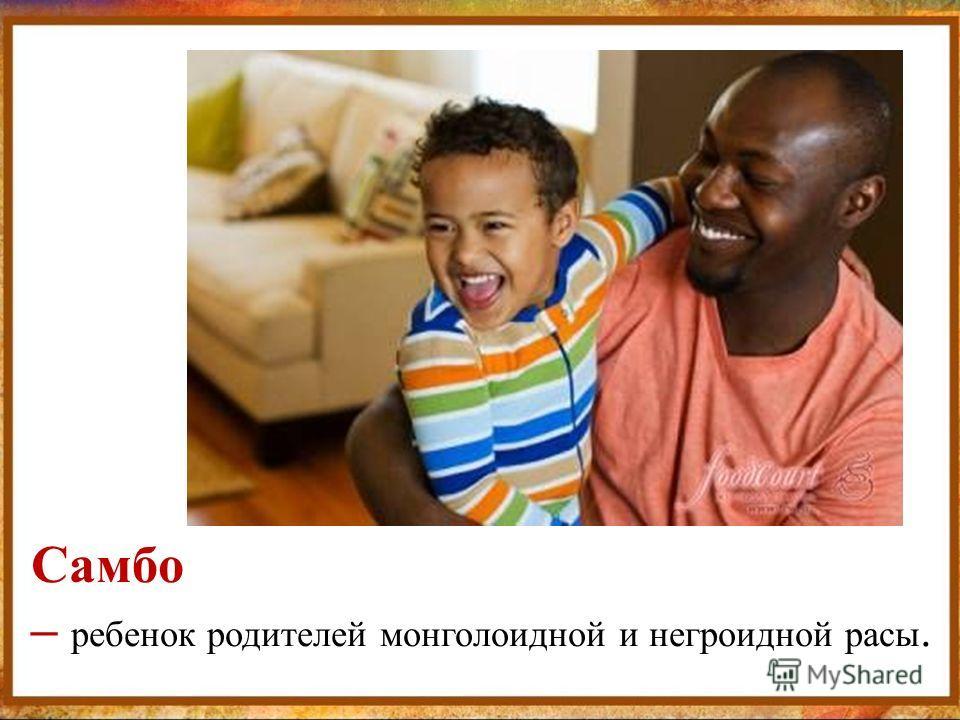 Самбо – ребенок родителей монголоидной и негроидной расы.