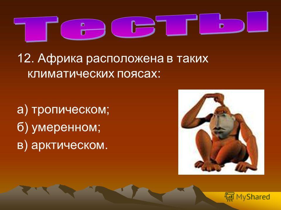 12. Африка расположена в таких климатических поясах: а) тропическом; б) умеренном; в) арктическом.