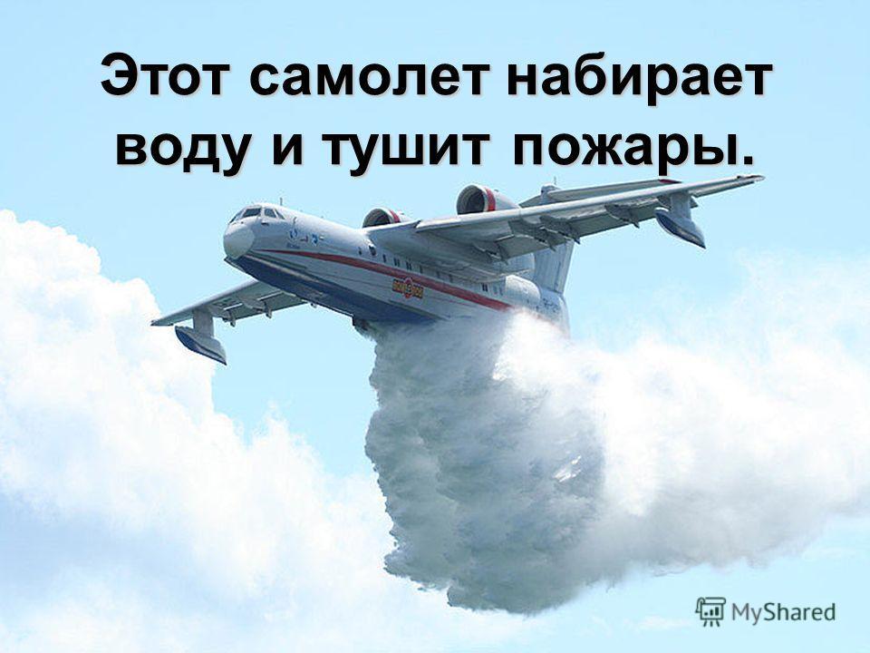 Этот самолет набирает воду и тушит пожары.