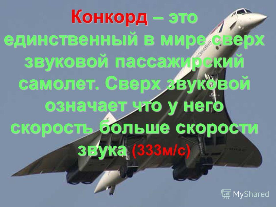 Конкорд – это единственный в мире сверх звуковой пассажирский самолет. Сверх звуковой означает что у него скорость больше скорости звука Конкорд – это единственный в мире сверх звуковой пассажирский самолет. Сверх звуковой означает что у него скорост