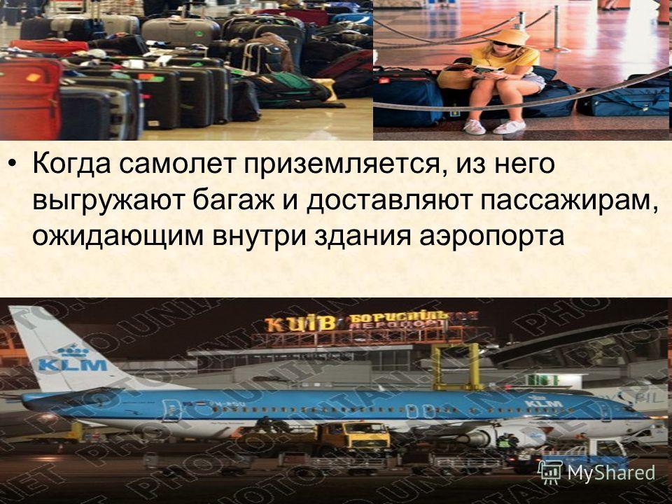 Когда самолет приземляется, из него выгружают багаж и доставляют пассажирам, ожидающим внутри здания аэропорта